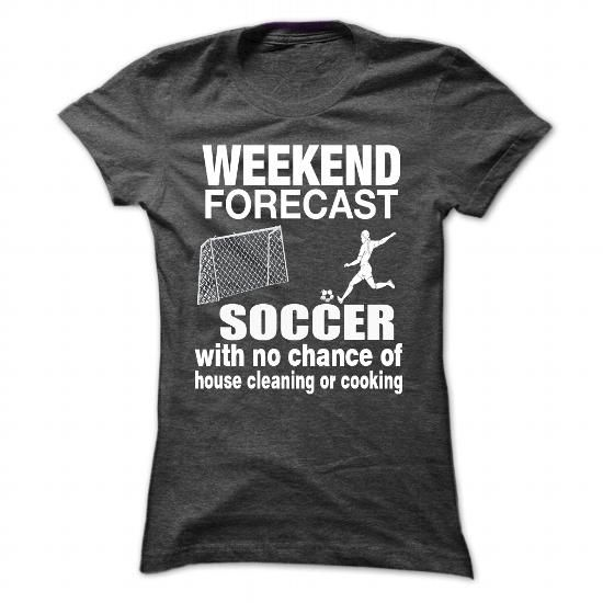 weekend forecast soccer with no chance of house cleaning of cooking tee shirts and hoodies for - Soccer T Shirt Design Ideas