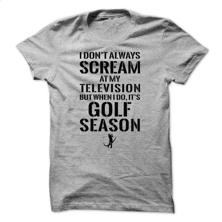 Golf T-Shirts and Hoodies: I Dont Always Scream At My T T Shirts, Hoodies, Sweatshirts - #cheap t shirts #cool tee shirts. CHECK PRICE => https://www.sunfrog.com/Sports/Golf-T-Shirts-and-Hoodies-I-Dont-Always-Scream-At-My-Television-But-When-I-Do-Its-Golf-Season.html?60505