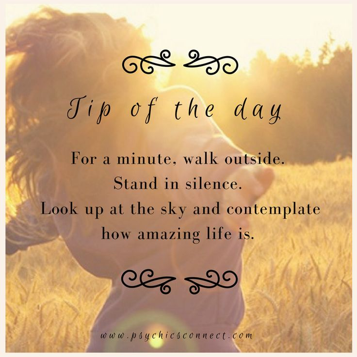 Tip of the day.   For a minute, walk outside. Stand there in silence. Look up at the sky and contemplate how amazing life is.    For guidance and insight, book a reading with our intuitive psychics today