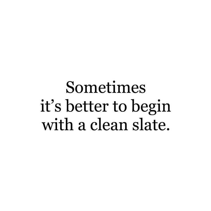 Sometimes it's better to begin with a clean slate.