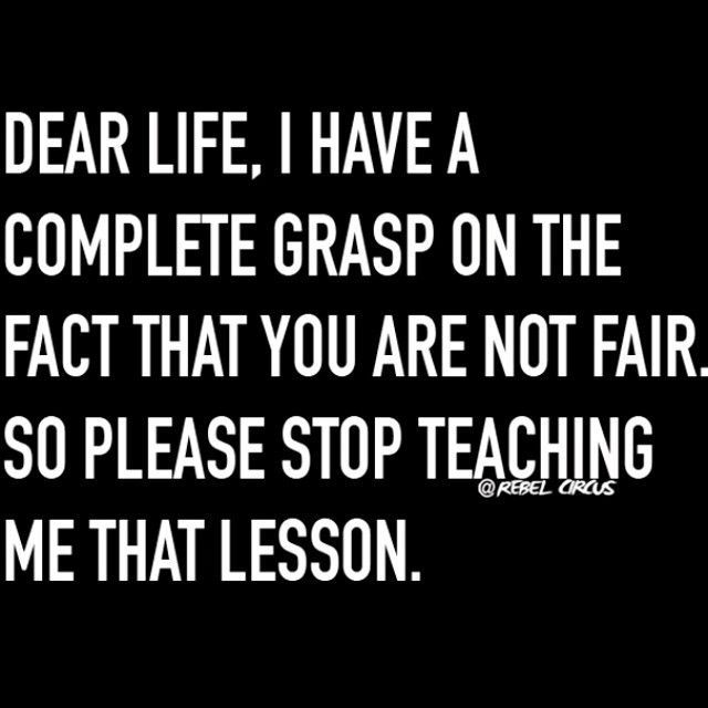 Dear life, I have a complete grasp on the fact that you are not fair, so please stop teaching me that lesson.
