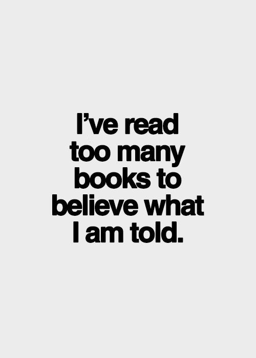 I think for myself . I don't automatically believe everything they say