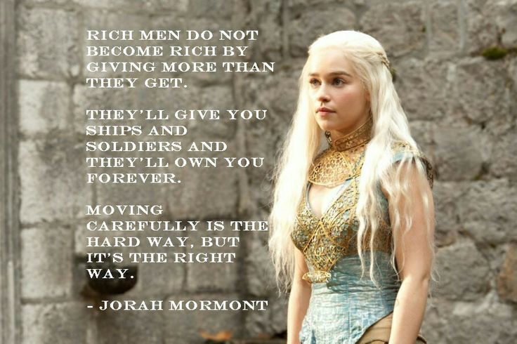 Such a good quote I had to make an image for it. It applies to daily life for all of us. Some suitors might offer making your wildest dreams come through but like Jorah says, the hard way is the best because no one will own you. Es mejor no tener deudas. #gameofthrones #Daenerys #Jorahmormontquote