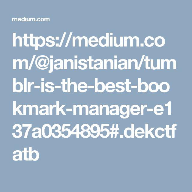 https://medium.com/@janistanian/tumblr-is-the-best-bookmark-manager-e137a0354895#.dekctfatb