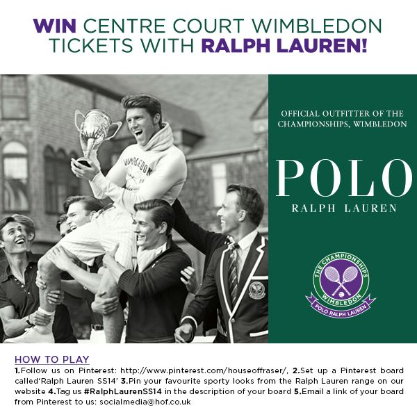 WIN CENTRE COURT WIMBLEDON TICKETS WITH RALPH LAUREN   HOW TO PLAY 1. Follow us on Pinterest: http://www.pinterest.com/houseoffraser/ 2. Set up a Pinterest board called 'Ralph Lauren SS14' 3. Pin your favourite sporty looks from the Ralph Lauren range on our website 4. Tag us #RalphLaurenSS14 in the description of your board 5. Email a link of your board from Pinterest to us: socialmedia@hof.co.uk  See here for terms and conditions: http://hofra.sr/xzJem