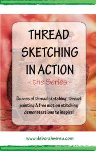 Thread Sketching in Action - the Series - dozens of thread sketching, thread painting and free motion stitching demonstrations to inspire - Deborah Wirsu Textile Artist