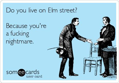 Do you live on Elm street? Because you're a f**cking nightmare.