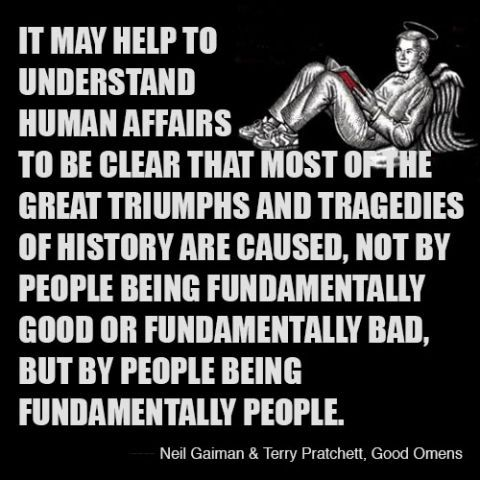 """It may help to understand human affairs to be clear that most of the great triumphs and tragedies of history are caused, not by people being fundamentally good or fundamentally bad, but by people being fundamentally people."""