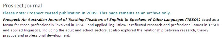 Prospect: An Australian Journal of Teaching/Teachers of English to Speakers of Other Languages (TESOL) acted as a forum for those professionally involved in TESOL and applied linguistics. It reflected research and professional issues in TESOL and applied linguistics, including the adult and school sectors. It also explored the relationship between research, theory, practice and professional development. Prospect ceased publication in 2009 - This page remains as an archive only.