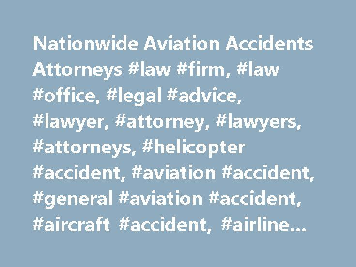 Nationwide Aviation Accidents Attorneys #law #firm, #law #office, #legal #advice, #lawyer, #attorney, #lawyers, #attorneys, #helicopter #accident, #aviation #accident, #general #aviation #accident, #aircraft #accident, #airline #accident http://insurances.remmont.com/nationwide-aviation-accidents-attorneys-law-firm-law-office-legal-advice-lawyer-attorney-lawyers-attorneys-helicopter-accident-aviation-accident-general-aviation-accident-a/  Worldwide Aviation Accident Lawyers Domestic and…