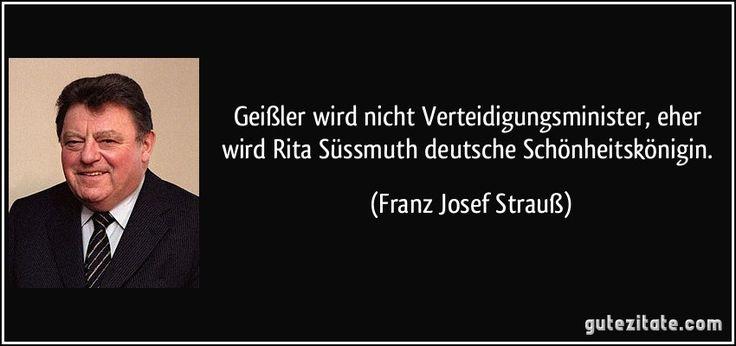 Geißler wird nicht Verteidigungsminister, eher wird Rita Süssmuth deutsche Schönheitskönigin. (Franz Josef Strauß)