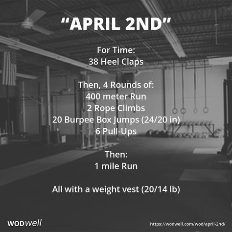 """APRIL 2ND"" Tribute/Hero WOD: For Time: 38 Heel Claps; Then, 4 Rounds of:; 400 meter Run; 2 Rope Climbs; 20 Burpee Box Jumps (24/20 in); 6 Pull-Ups; Then:; 1 mile Run; All with a weight vest (20/14 lb)"