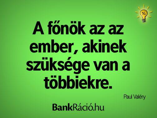 A főnök az az ember, akinek szüksége van a többiekre. - Paul Valéry, www.bankracio.hu idézet