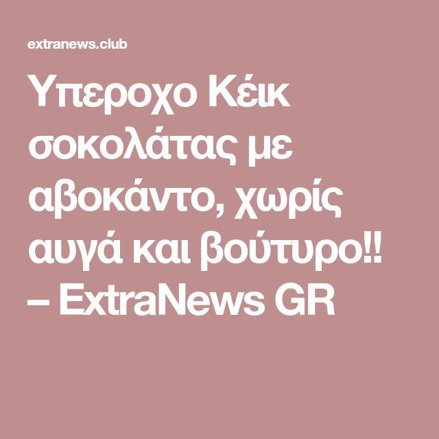 Υπεροχο Κέικ σοκολάτας με αβοκάντο, χωρίς αυγά και βούτυρο!! – ExtraNews GR