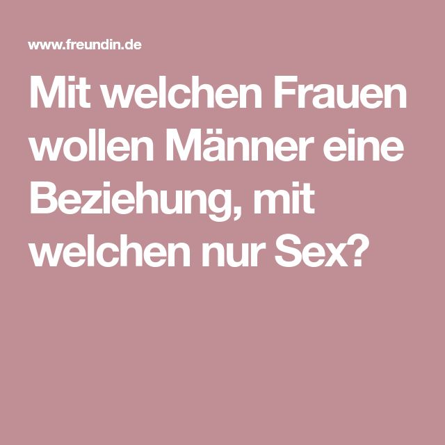 Mit welchen Frauen wollen Männer eine Beziehung, mit welchen nur Sex?