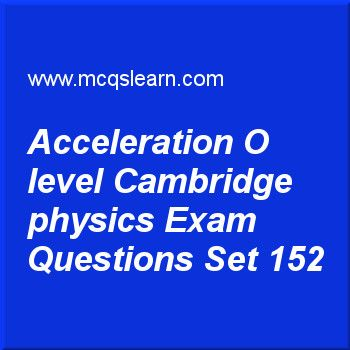 Practice test on acceleration O level Cambridge physics, O level Cambridge physics quiz 152 online. Practice physics exam's questions and answers to learn acceleration: O level Cambridge physics test with answers. Practice online quiz to test knowledge on acceleration: O level Cambridge physics, temperature scales, forces and motion, efficiency: O level Cambridge physics, speed, velocity and acceleration worksheets. Free acceleration: O level Cambridge physics test has multiple choice...