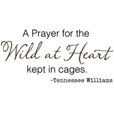 a prayer for the wild at heart kept in cages.~ Tennessee Williams. (one of my all time favorites)-MJK