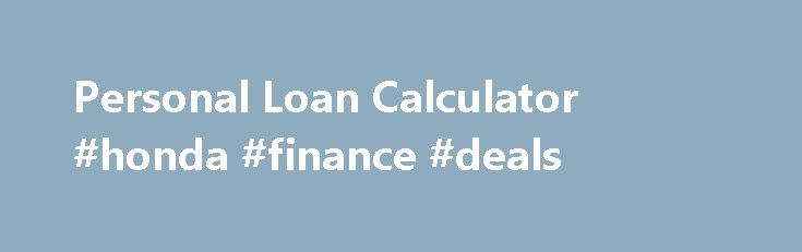 Personal Loan Calculator #honda #finance #deals http://finance.nef2.com/personal-loan-calculator-honda-finance-deals/  #rv finance calculator # Personal Loan Calculator Calculation results are approximations and for information purposes only. Interest is accrued daily and charged as per the payment frequency. Rates quoted are not considered rate guarantees. Calculations assume that the interest rate will remain constant over the entire amortization/repayment period, but actual interest rates…