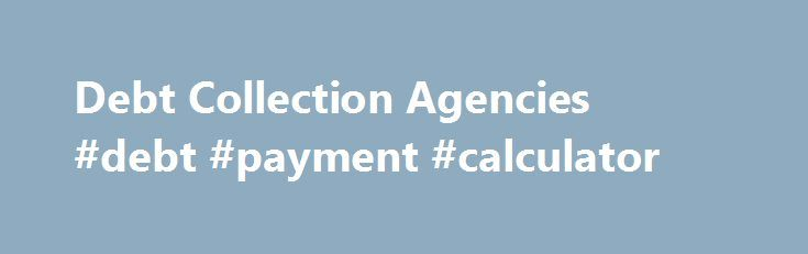 Debt Collection Agencies #debt #payment #calculator http://debt.remmont.com/debt-collection-agencies-debt-payment-calculator/  #debt collection agency # Are you seeking? Expedient and substantial recoveries at low Custom cost Are you seeking? Accurate real-time ONLINE CLIENT TRANSPARENT REPORTING Are you seeking? Latest in Information and Telephony technology Are you seeking? Electronic and one-on-one compassionate communication with your debtors The FIRMS Guarantee There's often a lot of…
