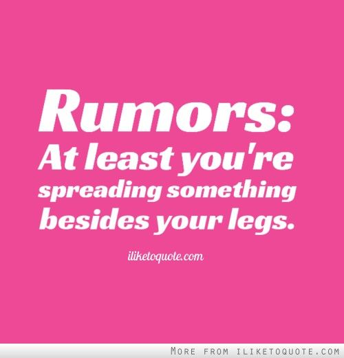 Rumors: At least you're spreading something besides your legs. #drama #quotes #sayings