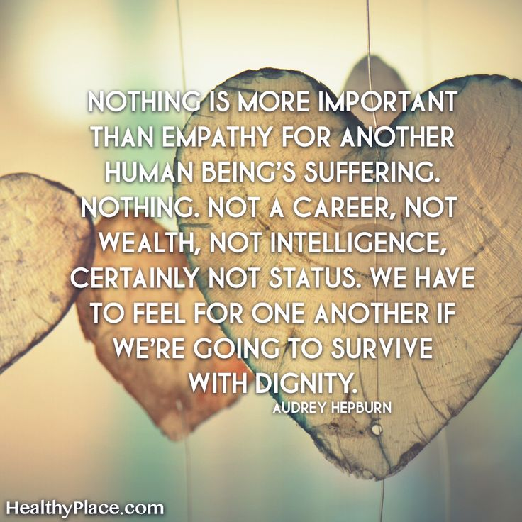 Quote on mental health stigma: Nothing is more important than empathy for another human being's suffering. Nothing. Not a career, not wealth, not intelligence, certainly not status. We have to feel for one another if we're going to survive with dignity.  www.HealthyPlace.com