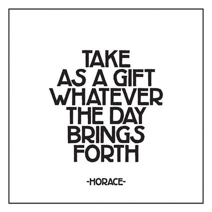 """""""Take as a gift whatever the day brings forth.""""  -- Horace"""