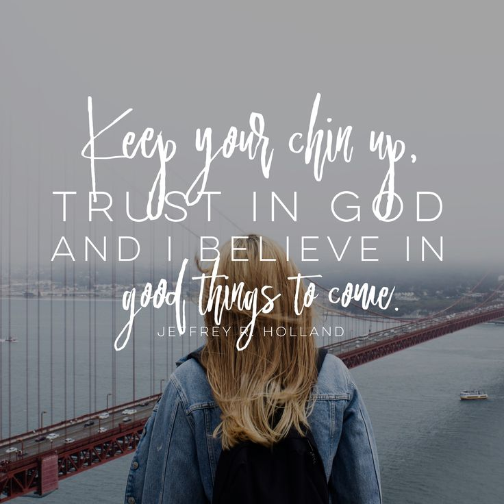"""Keep your chin up, trust in God, and believe in good things to come."" -Jeffrey R. Holland LDS Quotes #lds #mormon #christian #sharegoodness #armyofhelaman #helaman"