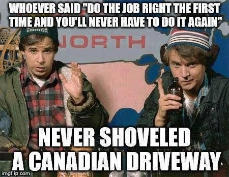 """whoever said """"do the job right the first time and you'll never have to do it again"""" never shoveled a canadian driveway"""
