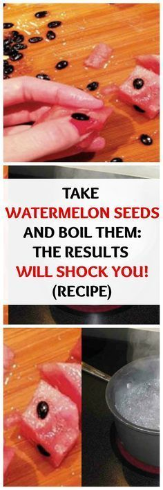 TAKE WATERMELON SEEDS AND BOIL THEM: THE RESULTS WILL SHOCK YOU! (RECIPE)...
