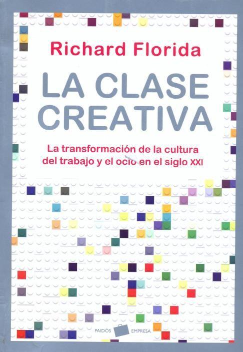La clase creativa : la transformación de la cultura del trabajo y el ocio en el siglo XXI / Richard Florida