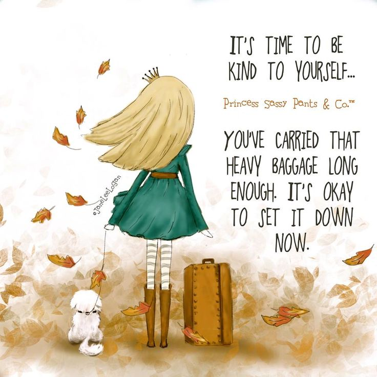 It's time to be kind to yourself. You've carried that heavy baggage long enough. It's okay to set it down now. -Jane Lee Logan