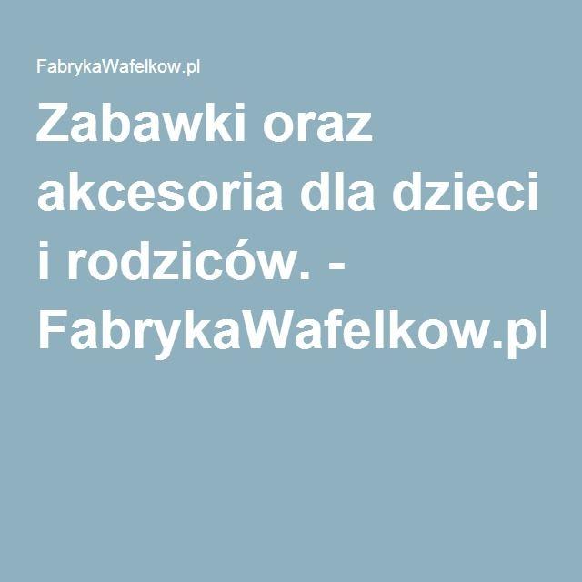 Zabawki oraz akcesoria dla dzieci i rodziców. - FabrykaWafelkow.pl