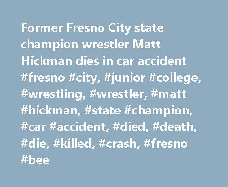 Former Fresno City state champion wrestler Matt Hickman dies in car accident #fresno #city, #junior #college, #wrestling, #wrestler, #matt #hickman, #state #champion, #car #accident, #died, #death, #die, #killed, #crash, #fresno #bee http://denver.remmont.com/former-fresno-city-state-champion-wrestler-matt-hickman-dies-in-car-accident-fresno-city-junior-college-wrestling-wrestler-matt-hickman-state-champion-car-accident-died-death-d/  # Former Fresno City wrestler Matt Hickman, who won a…