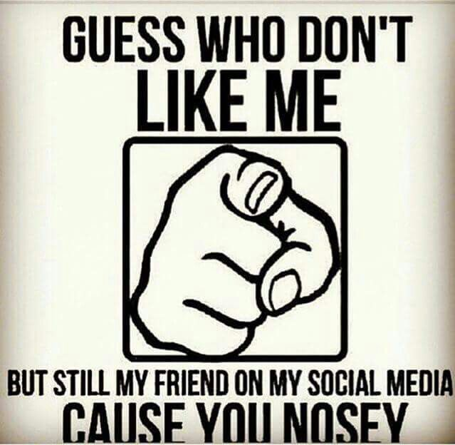 Even though we're not friends but they still don't like you and still trying to creep on your page or ask their friends to! Lol
