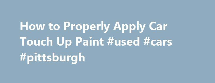How to Properly Apply Car Touch Up Paint #used #cars #pittsburgh http://car.remmont.com/how-to-properly-apply-car-touch-up-paint-used-cars-pittsburgh/  #touch up car paint # How to Properly Apply Car Touch Up Paint Repairing paint chips and scratches is fairly easy with the use of car touch up paint. That being said there are several techniques, hints and tips that you may find useful in order to ensure you improve the look of you car […]The post How to Properly Apply Car Touch Up Paint…