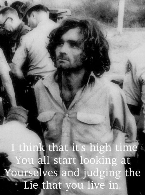 Charles Manson. Ok, i'm with him on this shit. I agree. People are more often than not, weak minded fucks. Living a lie.