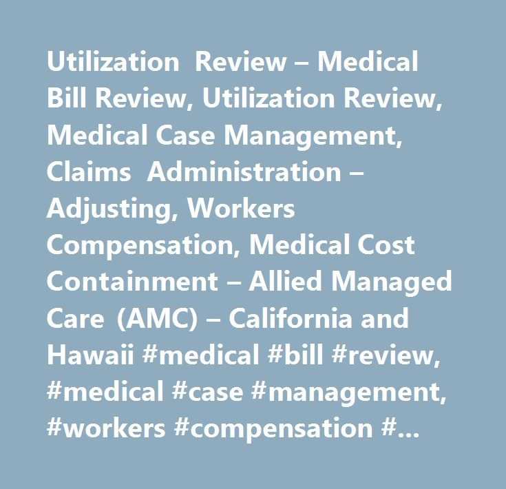 Utilization Review – Medical Bill Review, Utilization Review, Medical Case Management, Claims Administration – Adjusting, Workers Compensation, Medical Cost Containment – Allied Managed Care (AMC) – California and Hawaii #medical #bill #review, #medical #case #management, #workers #compensation #claims, #workers #compensation, #loss #portfolio #management, #general #liability, #medical #cost #containment, #liability #claims, #claims #administration, #workers #compensation #california…
