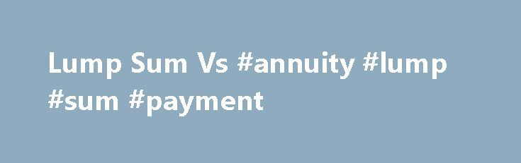 Lump Sum Vs #annuity #lump #sum #payment http://malaysia.remmont.com/lump-sum-vs-annuity-lump-sum-payment/  # Lump Sum Vs. Annuity Key Points If you have a defined benefit plan, you'll likely face a choice at retirement between taking a one-time lump-sum payout or receiving a monthly payment the rest of your life. Here we take a look at some important factors to consider if you're faced with this decision. Helpful information for anyone with a defined benefit pension plan who is nearing…