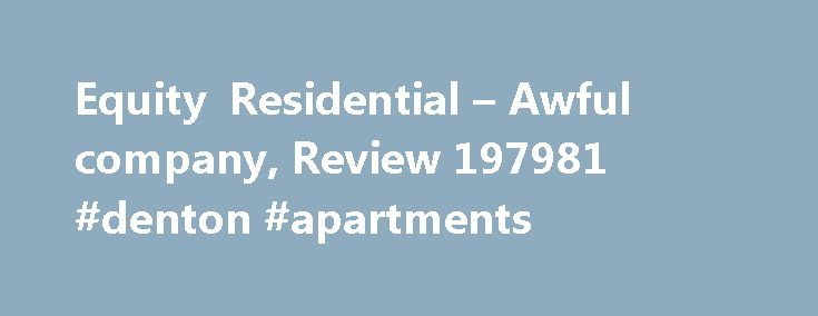 Equity Residential – Awful company, Review 197981 #denton #apartments http://apartments.remmont.com/equity-residential-awful-company-review-197981-denton-apartments/  #my equity apartments # Equity Residential Awful company In 2002 I moved into an apartment complex owned by Equity Residential called Tansbourne Terrace in Hillsboro, OR. I lived there from July 2002 to July 2003, and then moved into another complex owned by Equity (that was I suppose my first mistake). When I received the…