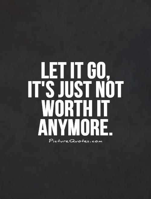 Let it go, it's just not worth it anymore Picture Quote #1