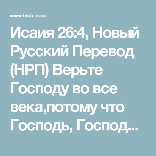 Исаия 26:4, Новый Русский Перевод (НРП) Верьте Господу во все века,потому что Господь, Господь –скала навеки.