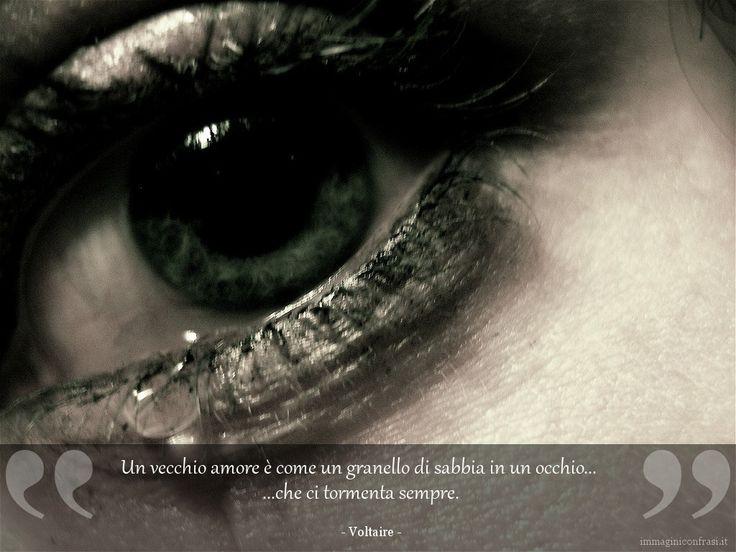 Un vecchio amore è come un granello di sabbia, in un occhio, che ci tormenta sempre.