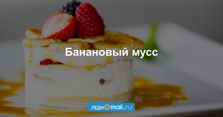 Банановый мусс - пошаговый рецепт с фото: Несложный в приготовлении и очень вкусный десерт. - Леди Mail.Ru