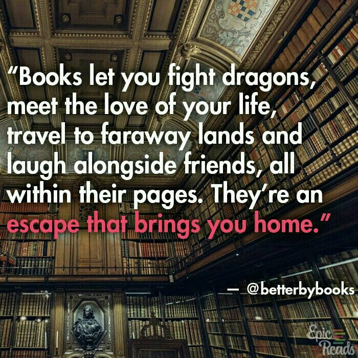 Books let you fight dragons,  meet the love of your life, travel to faraway lands, and laugh alongside friends,  all within their pages. They're an escape that brings you home.