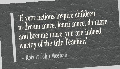 """If your actions inspire children to dream more, learn more, do more and become more, you are indeed worthy of the title Teacher."" Robert John Meehan"