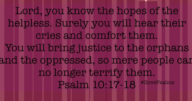 Psalm 10    1 O Lord, why do you stand so far away?       Why do you hide when I am in trouble?   2 The wicked arrogantly hunt do...