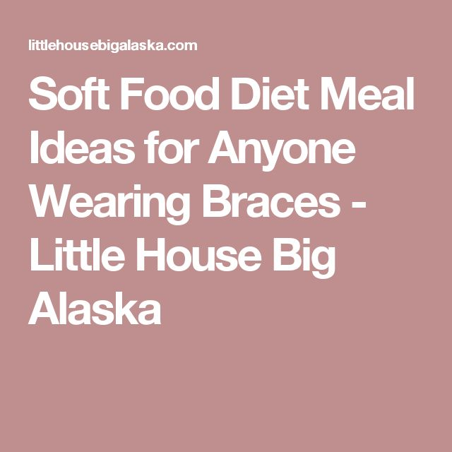 Soft Food Diet Meal Ideas for Anyone Wearing Braces - Little House Big Alaska