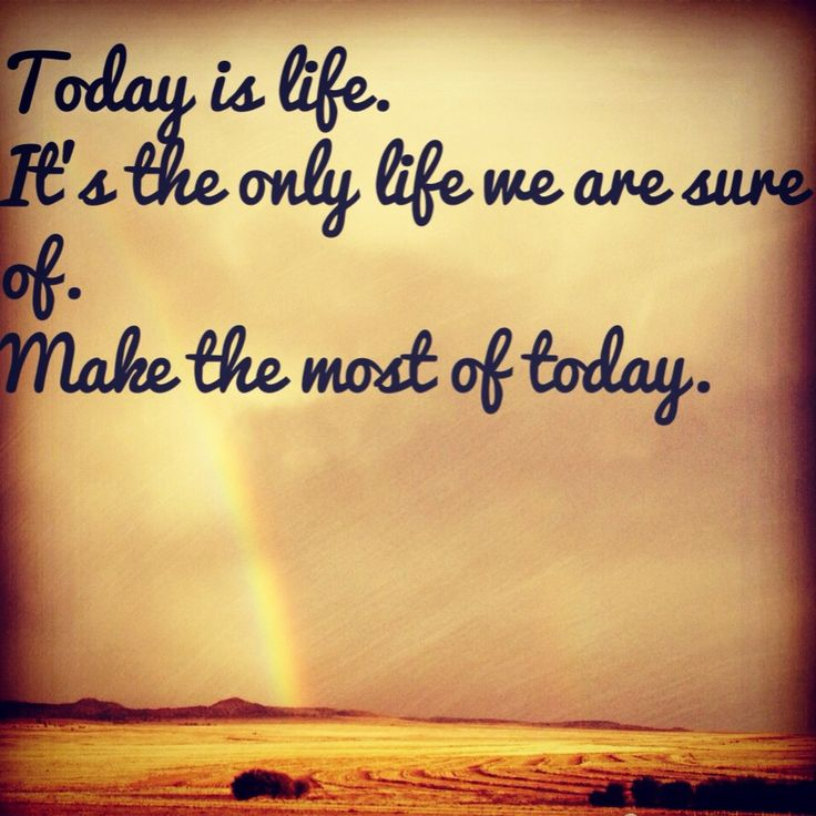 Today is life.  It's the only life we are sure of.  Make the most of today.