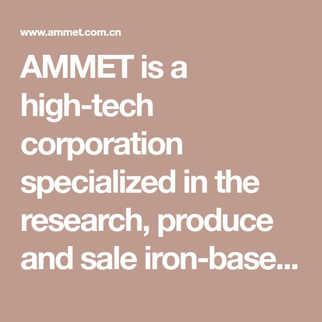 AMMET is a high-tech corporation specialized in the research, produce and sale iron-base amorphous, iron-base nano-crystalline and Fe-Ni alloy cores. More ten years experience, Our team is good at designing, heat treatment and producing soft magnetic material.
