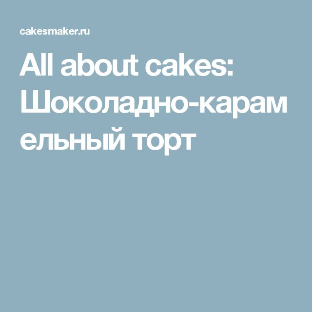 All about cakes: Шоколадно-карамельный торт
